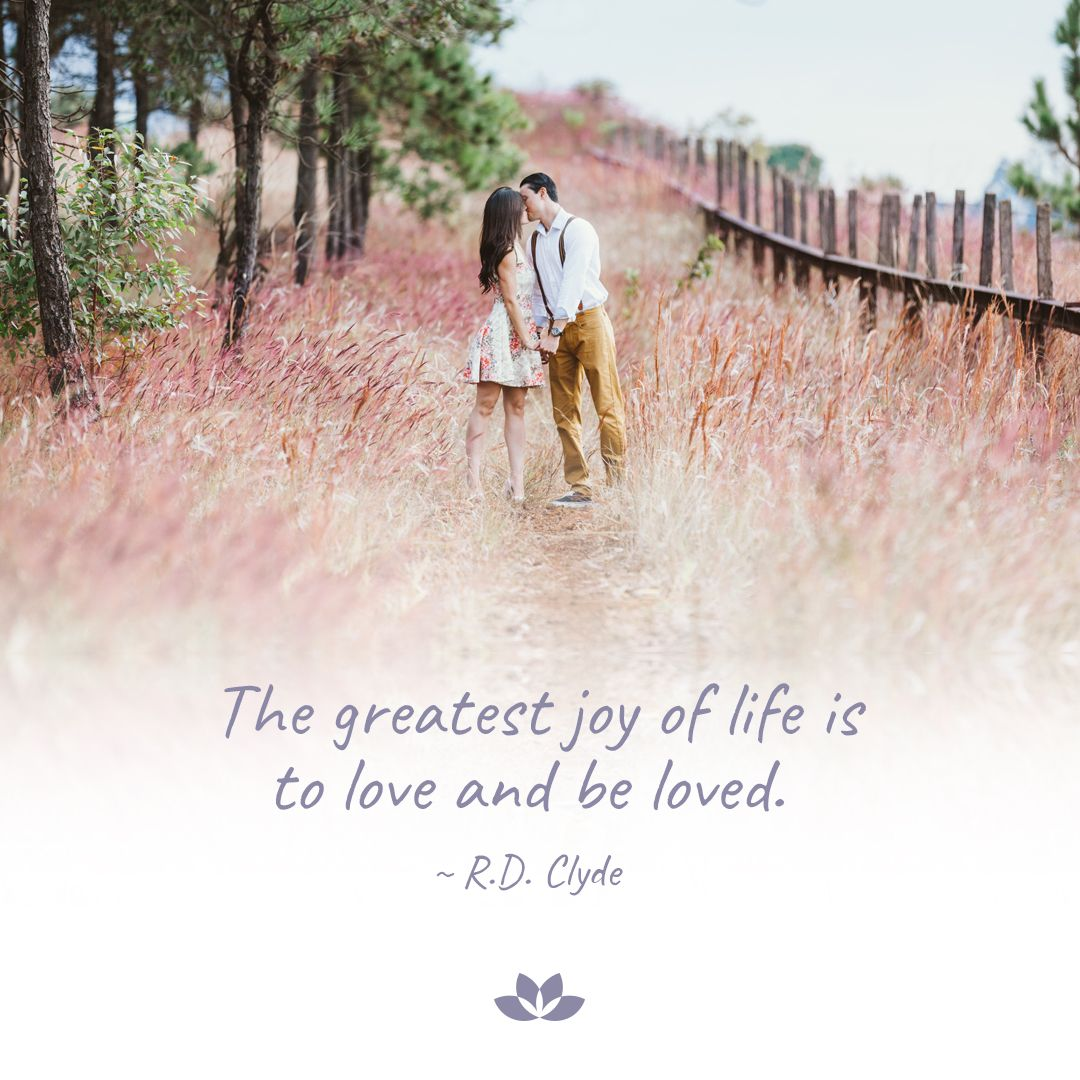 The Greatest Joy Of Life Is To Love And Be Loved R D Clyde Joy Of Life Greatful Life