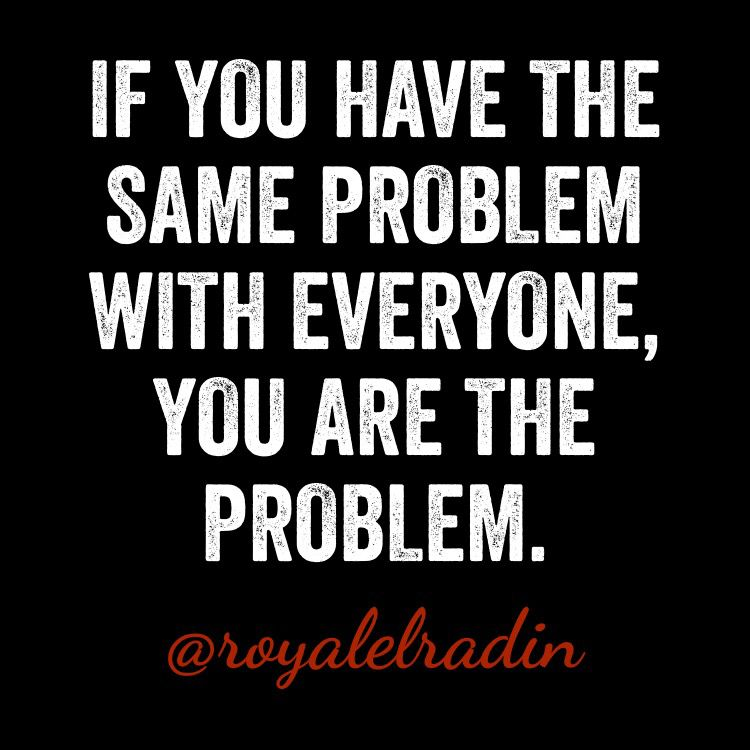 IF YOU HAVE THE SAME PROBLEM WITH EVERYONE, YOU ARE THE ...