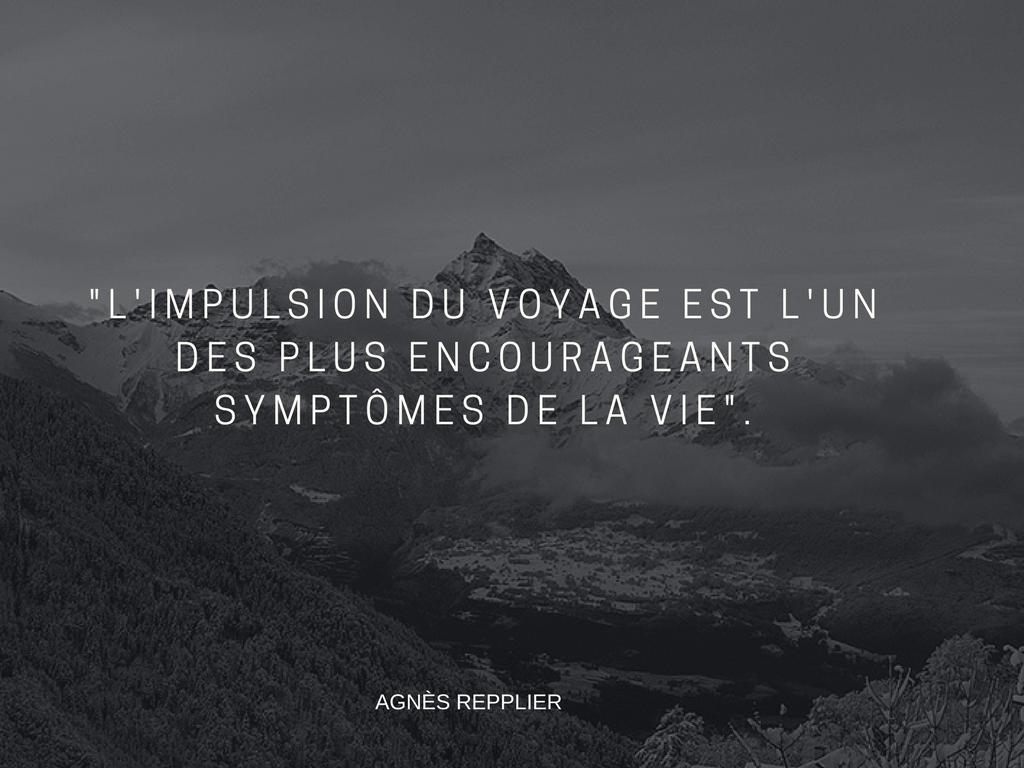 """""""L'impulsion du voyage est l'un des plus encourageants symptômes de la vie"""". Agnès Repplier"""