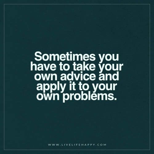 I Love You Quotes: Sometimes You Have To Take Your Own Advice (Live Life