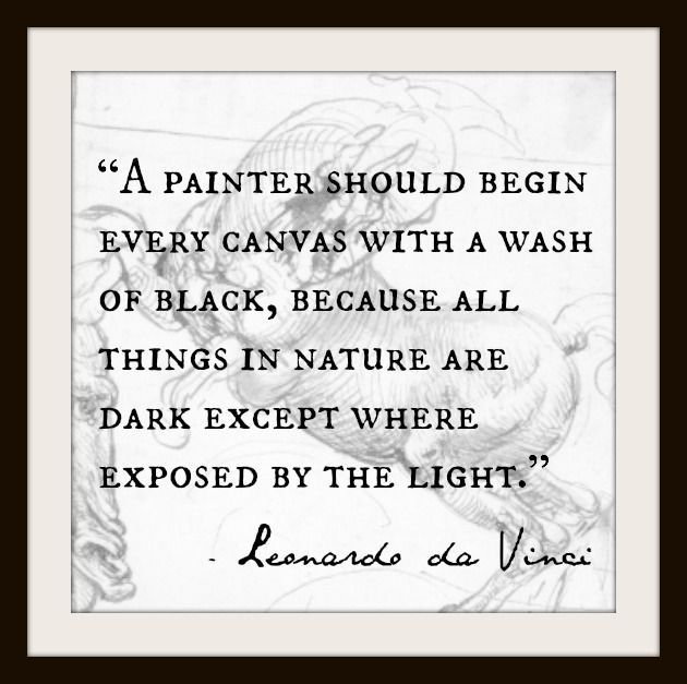 A painter should begin every canvas with a wash of black because all things in