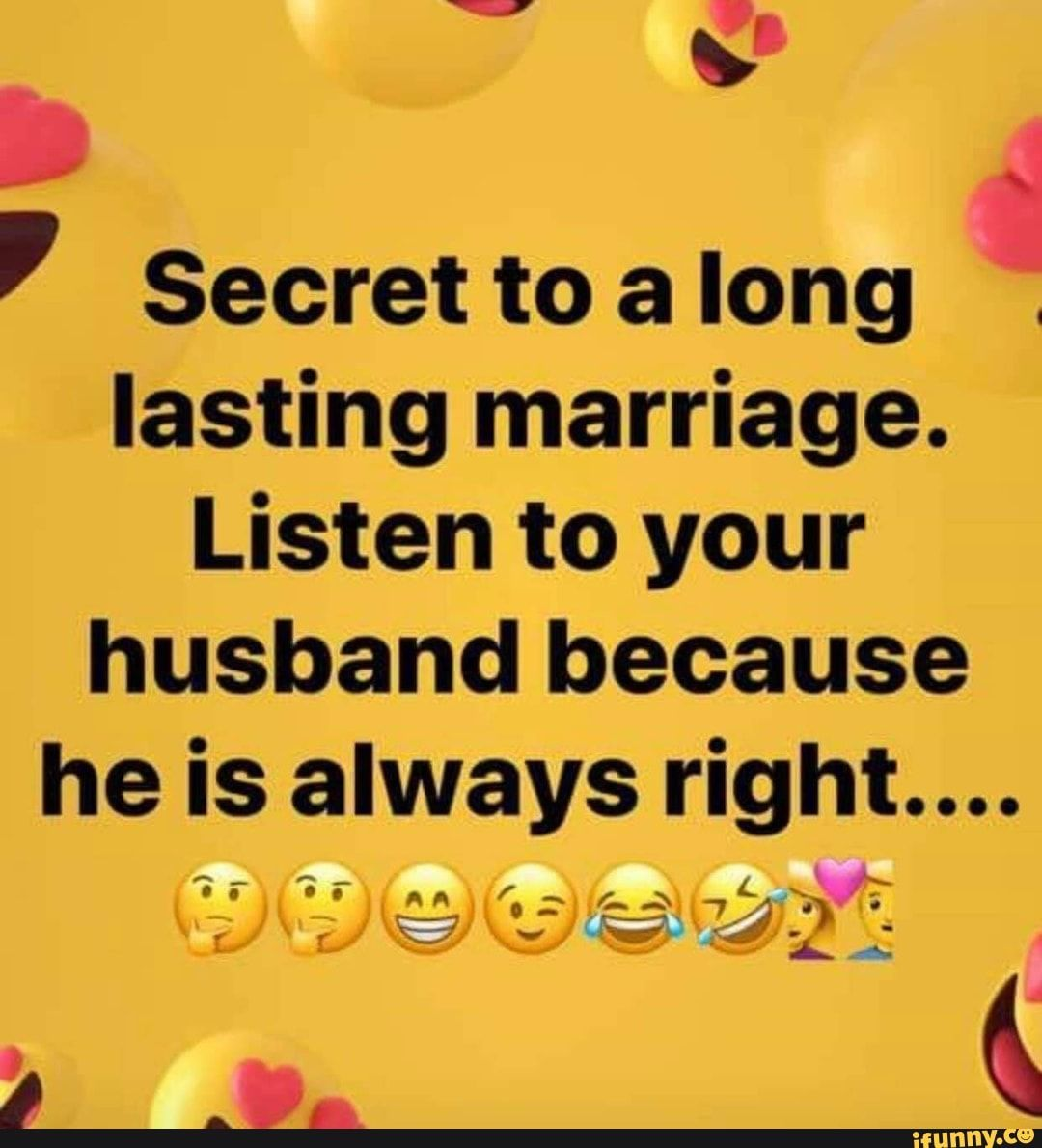 Secret To A Long Lasting Marriage Listen To Your Husband Because He Is Always Right Ifunny Real Life Quotes Funny Quotes Listening To You