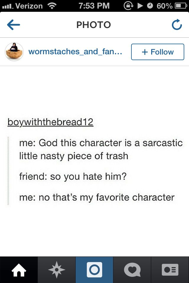 "Me with Sherlock. To my mom when I first started watching the show ""He's really strange and mean and at times a horrible person..."" My mom ""so you don't like him"" me ""HE'S MY FAVORITE CHARACTER HE'S SO AWESOME!"""