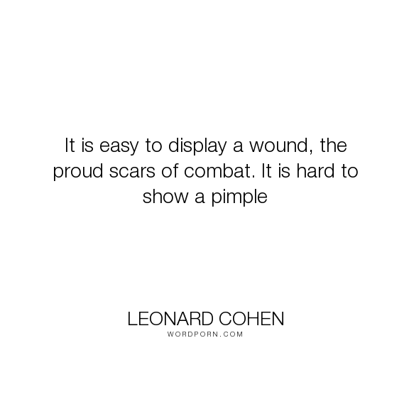 "Leonard Cohen - ""It is easy to display a wound, the proud scars of combat. It is hard to show a pimple..."". bravery, scars, embarrassment, leonard-cohen, pimples, the-favourite-game"