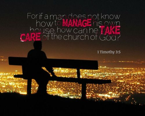 """1 Timothy 3:5 (NASB) but if a man does not know how to manage his own household, how will he take care of the church of God? """