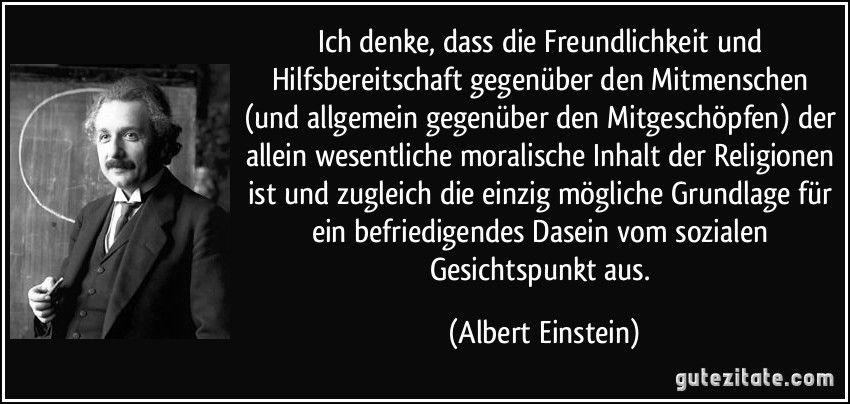Ich Denke Dass Die Freundlichkeit Und Hilfsbereitschaft Gegenuber Den Mitmenschen Und Allgemein Gegen Einstein Zitate Albert Einstein Zitate Spruche Einstein