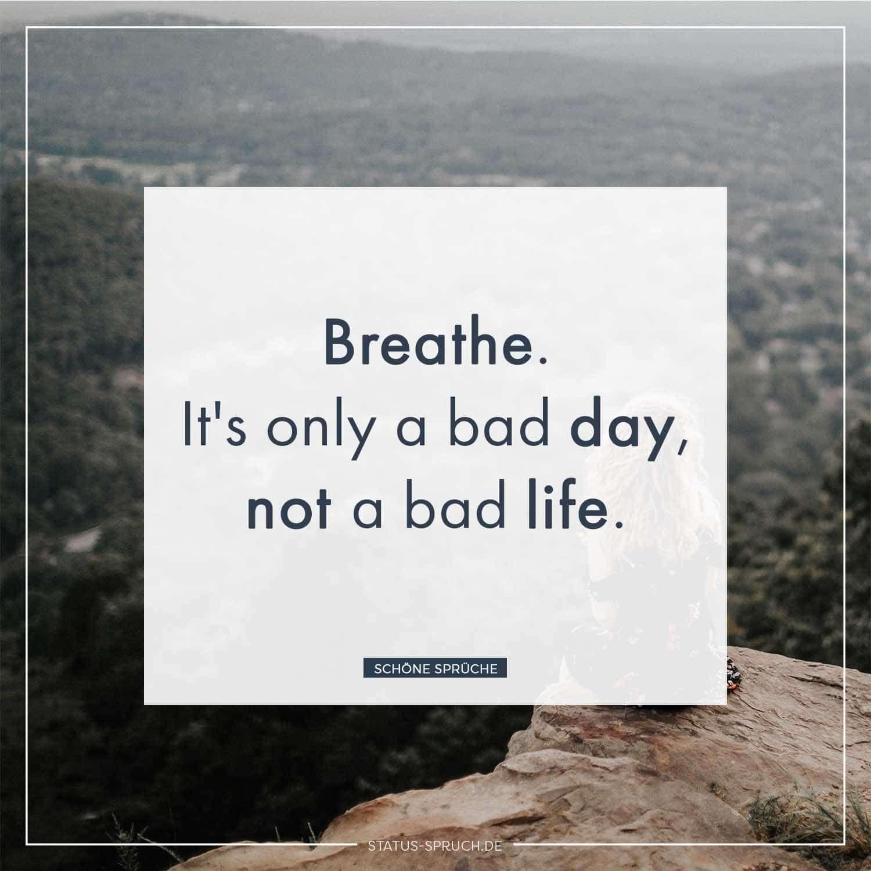 Breathe. It's only a bad day, not a bad life.    schöne Sprüche,Whatsapp Status Sprüche #sprüche Whatsapp Status