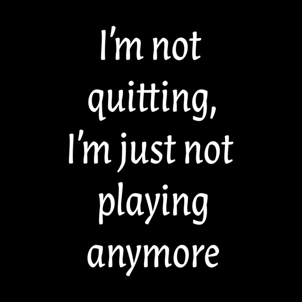 I'm not quitting, I'm just not playing anymore