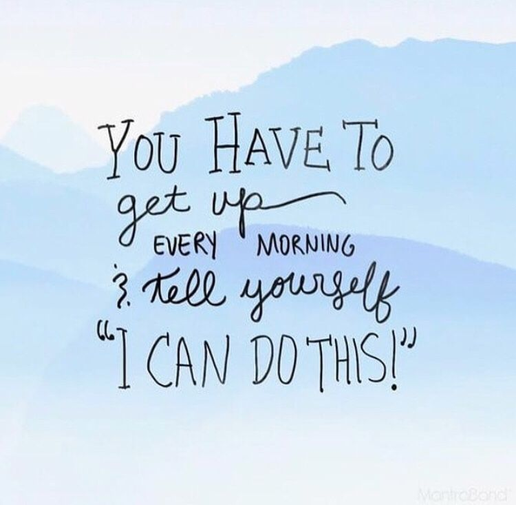 """You have to get up every morning & tell yourself  """"I CAN DO THIS!"""""""