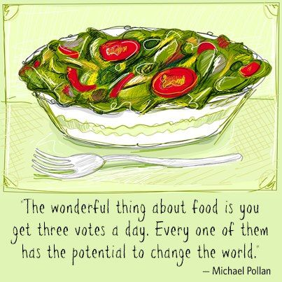 Great quote from Michael Pollan that many of us have heard. How are you voting today with your food choices?