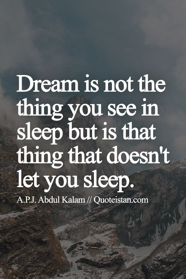Dream is not the thing you see in sleep but is that thing that doesn't let you sleep.