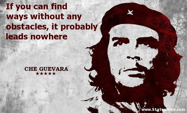 If you can find ways without any obstacles, it probably leads nowhere - Che Guevara Quotes - StatusMind.com #cheguevara
