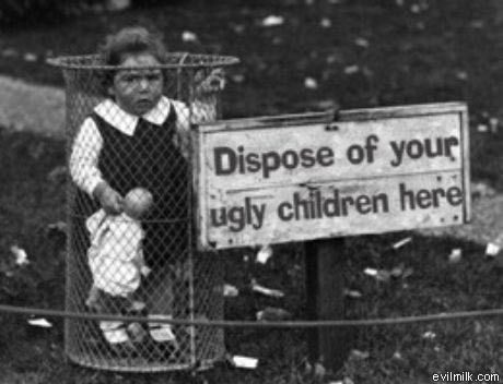 Dispose of your ugly children
