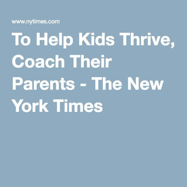 To Help Kids Thrive Coach Their Parents >> To Help Kids Thrive Coach Their Parents The New York Times