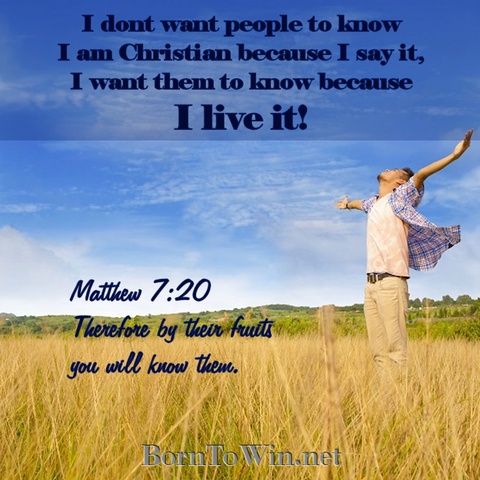 Would anyone know that you are Christian, if they never heard you say the words?  I don't want people to know I am Christian because I say it, I want them to know because I live it!  Matthew 7:20 Therefore by their fruits you will know them. www.BornToWin.net