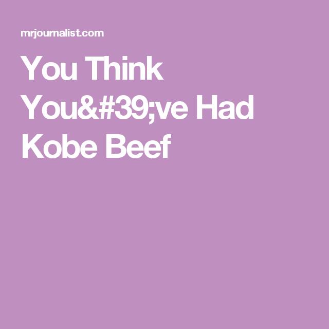 You Think You've Had Kobe Beef