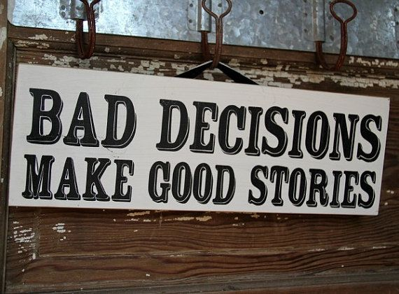 """Bad Decisions Make Good Stories"""