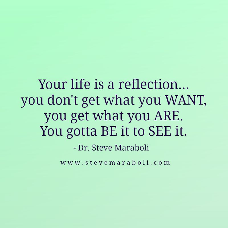 Your life is a reflection… you don't get what you WANT, you get what you ARE. You gotta BE it to SEE it. - Steve Maraboli