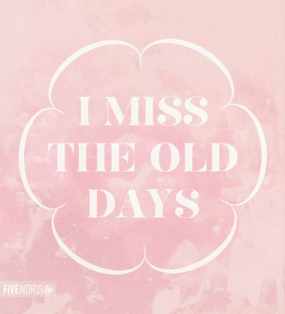 I Miss The Old Days Those Were The Days My Friend I Thought They D Never End Miss The Old Days Missing Childhood Quotes Pink Quotes