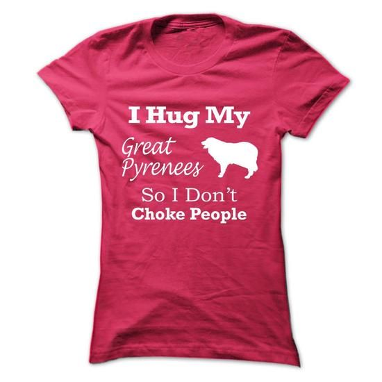 I hug my Great Pyrenees   so i dont choke people - #gifts #gift for men. MORE ITEMS => https://www.sunfrog.com/Pets/I-hug-my-Great-Pyrenees--so-i-dont-choke-people-hxsor-Ladies.html?68278