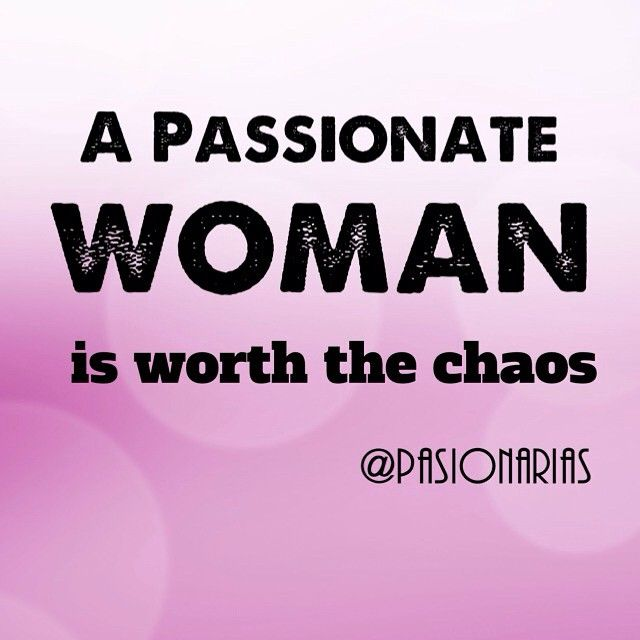A passionate woman is worth the chaos
