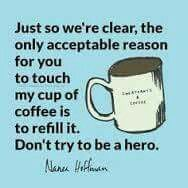 Just so we're clear, the only acceptable reason for you to touch my cup of coffee is to refill it. Don't try to be a hero.