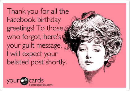 Thank You For All The Facebook Birthday Greetings To Those Who Forgot Heres Your Guilt Message I Will Expect Belated Post Shortly