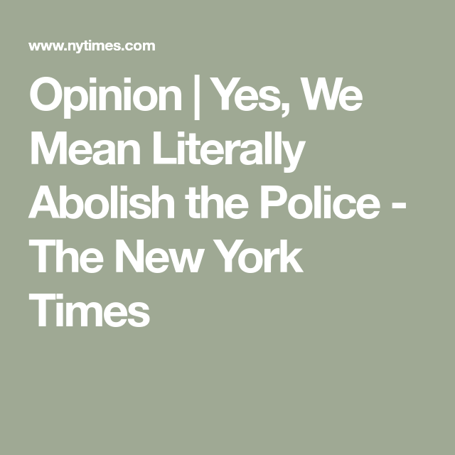 Opinion Yes We Mean Literally Abolish The Police Police Police Beat Criminal Justice System