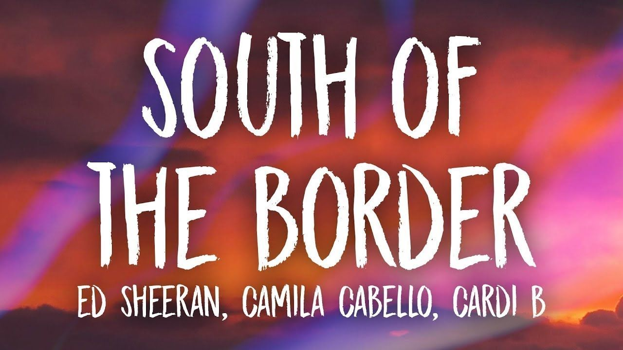 John S Music World Song Of The Day South Of The Border Ed Sheeran Ed Sheeran Ed Sheeran Lyrics South Of The Border