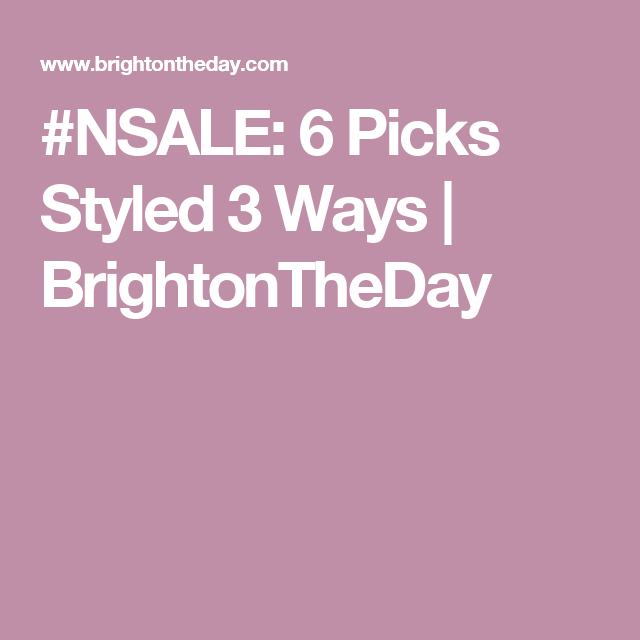 #NSALE: 6 Picks Styled 3 Ways | BrightonTheDay