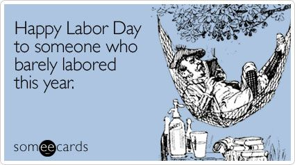 Happy Labor Day To Someone Who Barely Labored This Year Happy Labor Day Ecards Funny E Cards