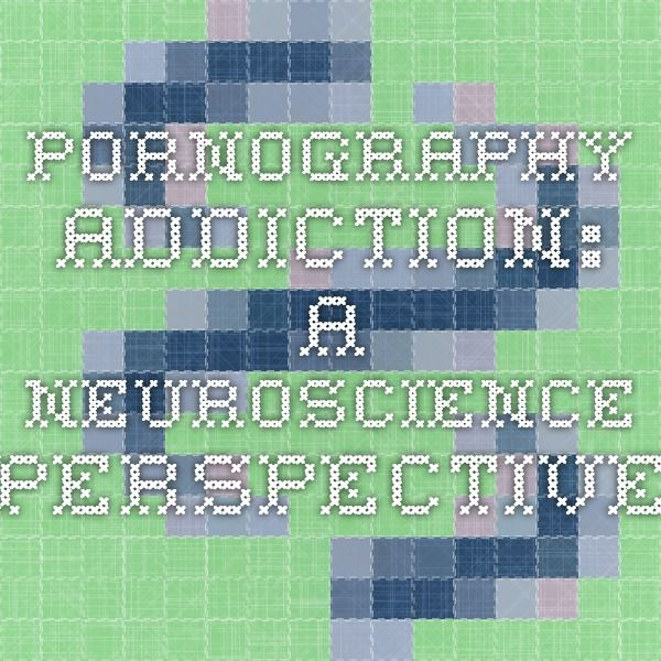 Pornography addiction: A neuroscience perspective