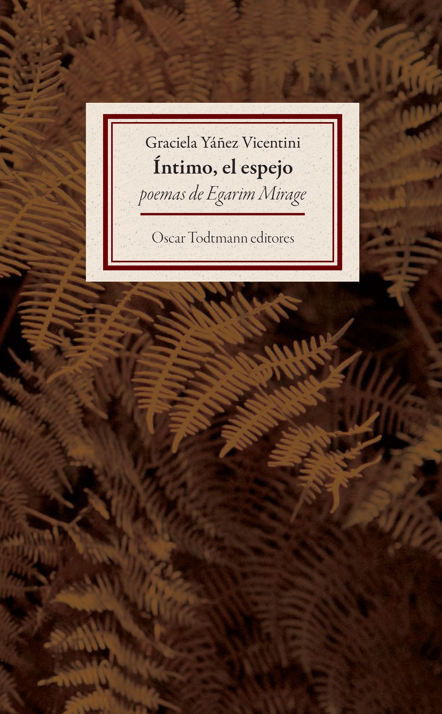Íntimo, el espejo: poemas de Egarim Mirage (1998 - 2006) / Graciela Yáñez Vicentini / Oscar Todtmann Editores, 2015