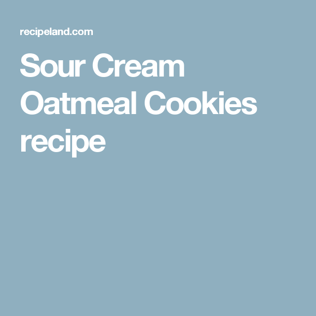 Sour Cream Oatmeal Cookies Recipe Oatmeal Cookies Oatmeal Cookie Recipes Sour Cream