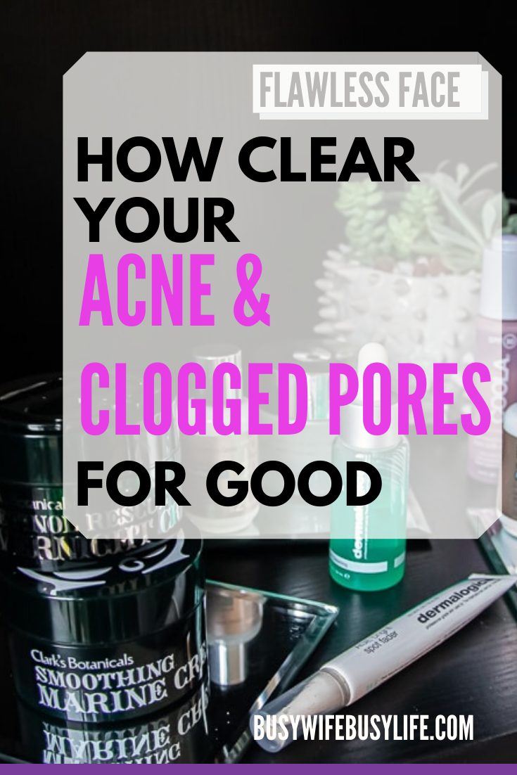 My Best Skincare Routine For Clogged Pores And Acne Busy Wife Busy Life Skin Care Routine Clogged Pores Best Skin Care Routine