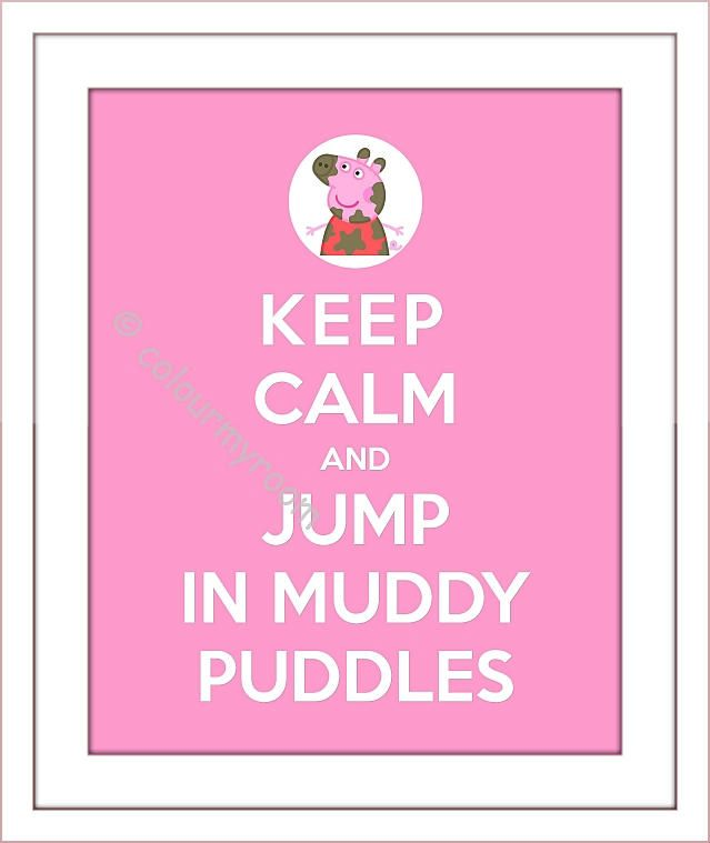 Keep calm and jump in muddy puddles