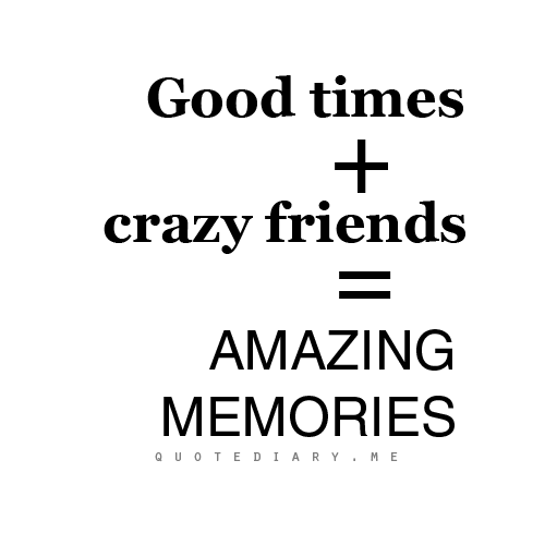 Good Times Crazy Friends Amazing Memories Old Memories Quotes Memories With Friends Quotes Memories Quotes