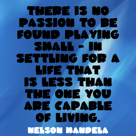 """There is no passion to be found playing small - in settling for a life that is less than the one you are capable of living."" ~ Nelson Mandela www.solo-e.com"