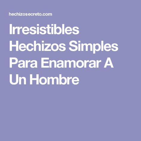 Irresistibles Hechizos Simples Para Enamorar A Un Hombre Hechizos Para Enamorar Enamorada