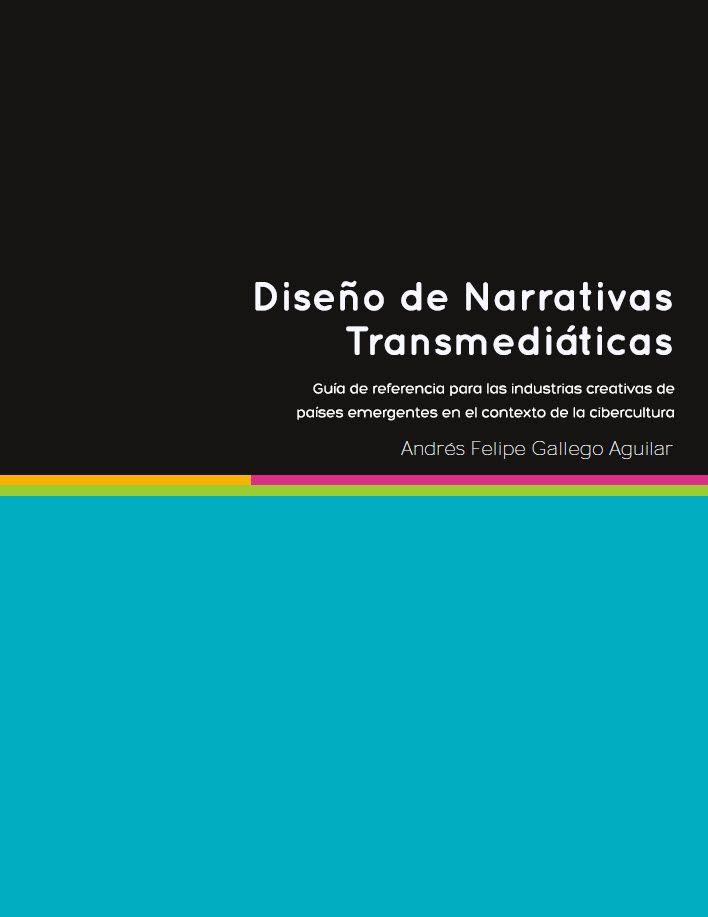 Diseño de narrativas transmediáticas: Guía de referencia para las industrias creativas de países emergentes en el contexto de la cibercultura #transmedia #storytelling