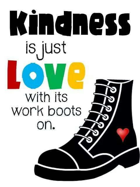Kindness is just love with its work boots on.