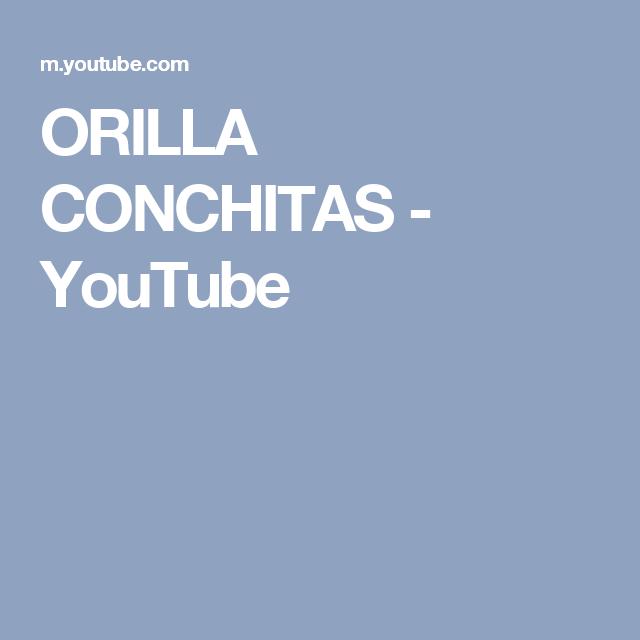 ORILLA CONCHITAS - YouTube