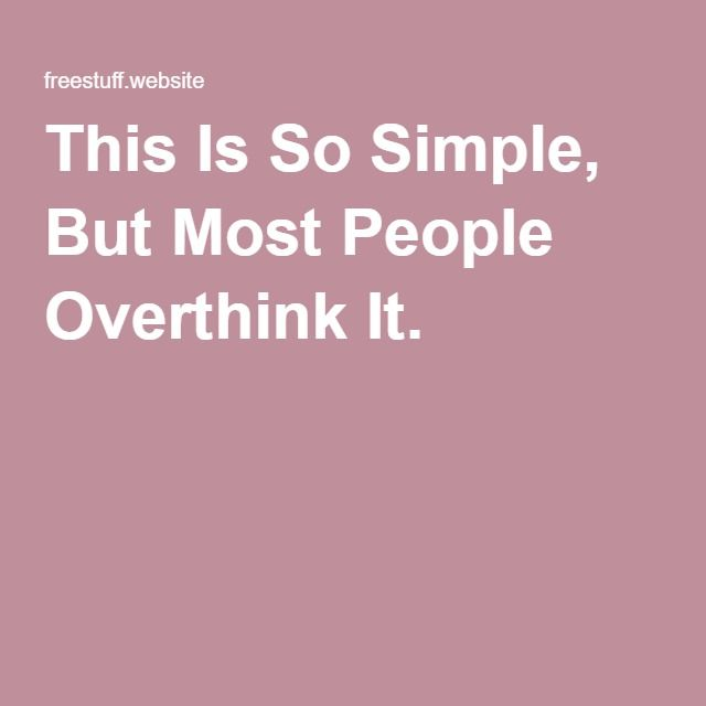This Is So Simple, But Most People Overthink It.