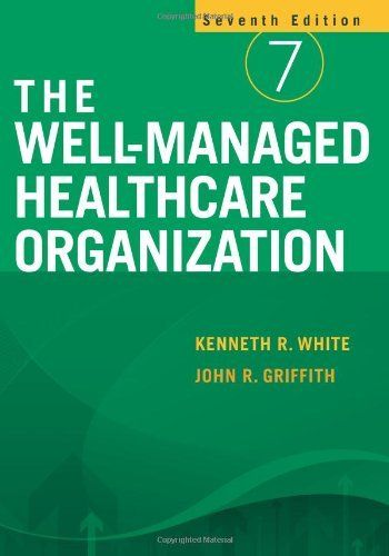 The Well Managed Healthcare Organization By Kenneth R White