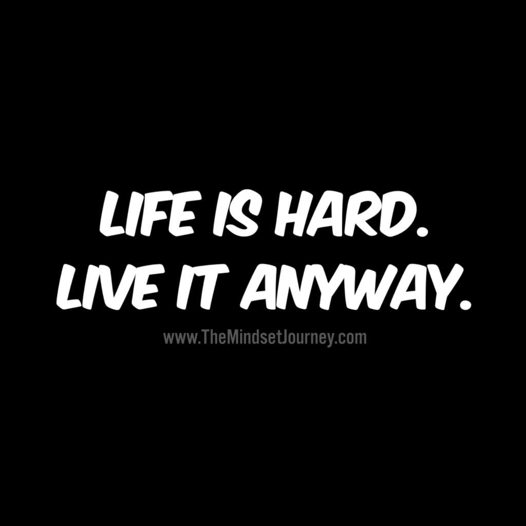 Life Is Hard Live It Anyway The Mindset Journey Life Is Hard Quotes Life Is Hard Encouragement Quotes