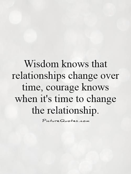 Wisdom Knows That Relationships Change Over Time Courage Knows When It S Time To Change The Relationship Relationship Over Quotes Over It Quotes Wisdom Quotes