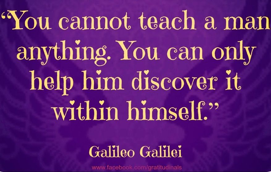 You Cannot Teach A Man Anything You Can Only Help Him Discover It Within Himself Teaching Quotes Awareness Quotes Life Philosophy Quotes