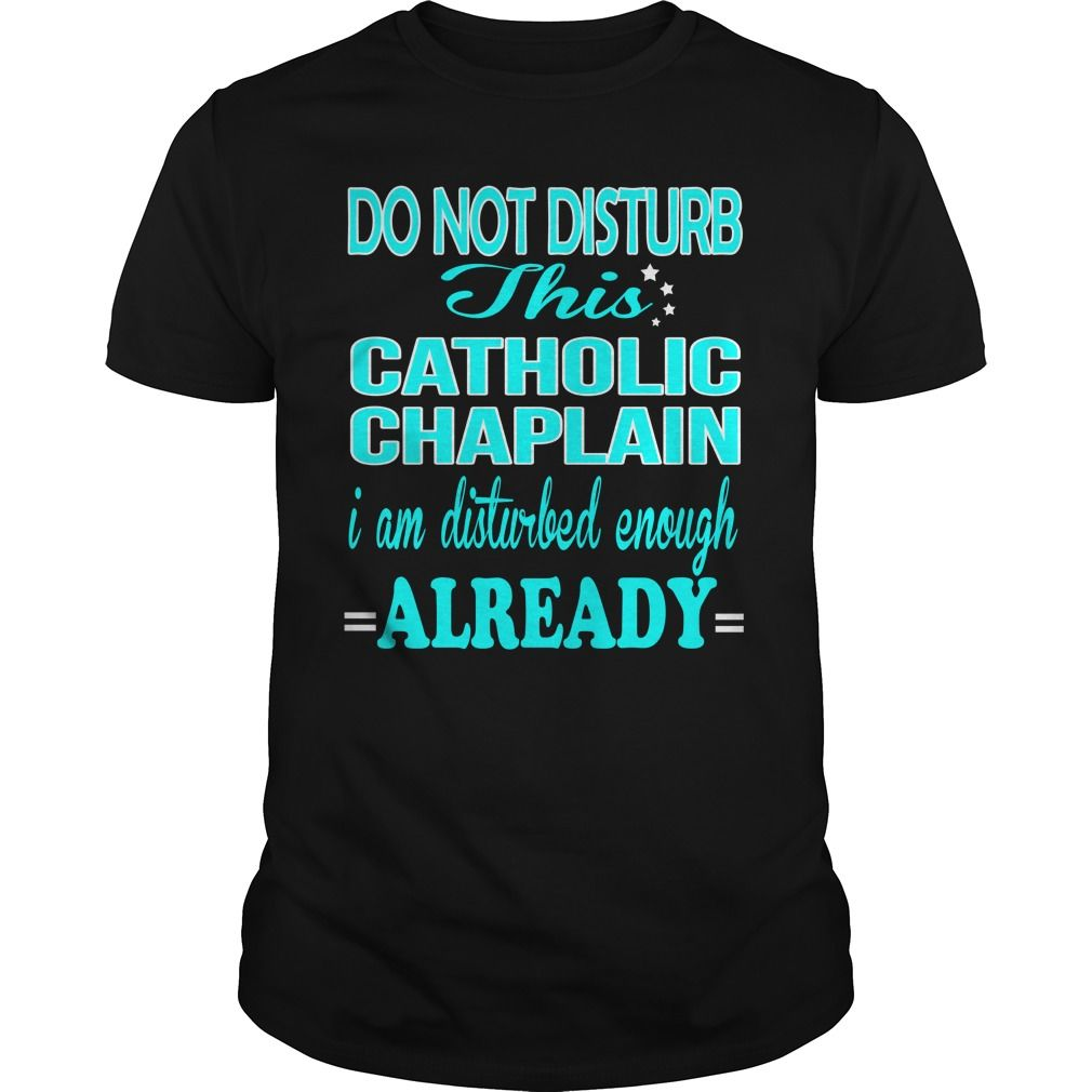 CATHOLIC CHAPLAIN Do Not Disturb This I Am Disturbed Enough Already T-Shirts, Hoodies. SHOPPING NOW ==► Funny Tee Shirts
