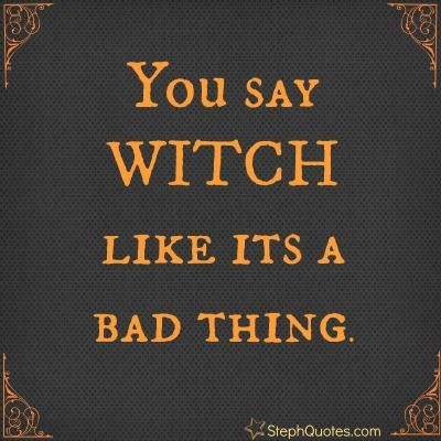 Who Said Being A Witch Is Bad? Lots Of Halloween Sayings