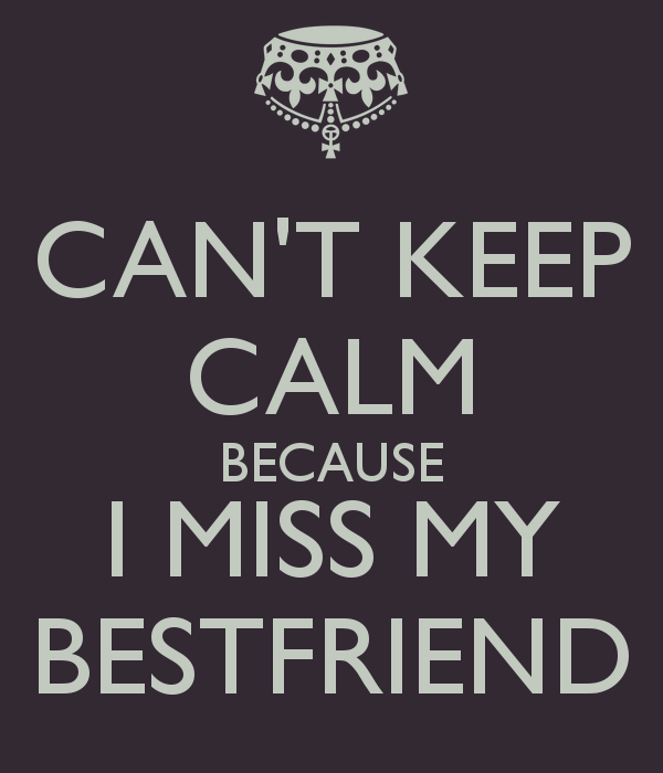 Cant Keep Calm Because I Miss My Bestfriend Keep Calm And Carry